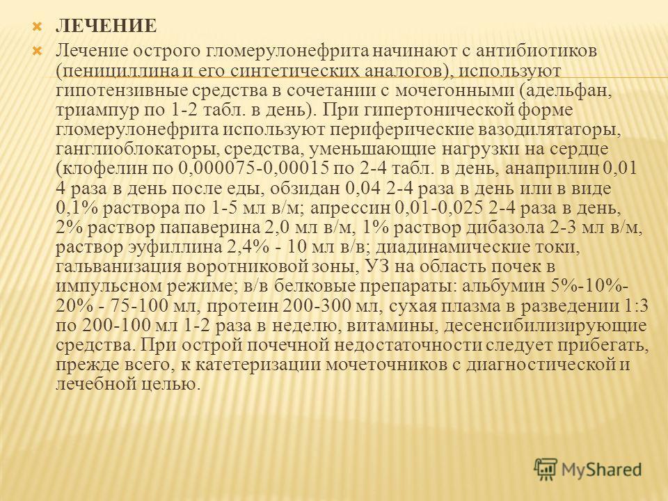 ЛЕЧЕНИЕ Лечение острого гломерулонефрита начинают с антибиотиков (пенициллина и его синтетических аналогов), используют гипотензивные средства в сочетании с мочегонными (адельфан, триампур по 1-2 табл. в день). При гипертонической форме гломерулонефр