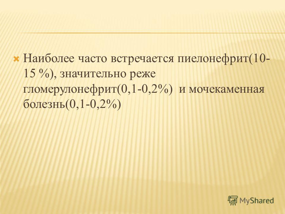 Наиболее часто встречается пиелонефрит(10- 15 %), значительно реже гломерулонефрит(0,1-0,2%) и мочекаменная болезнь(0,1-0,2%)