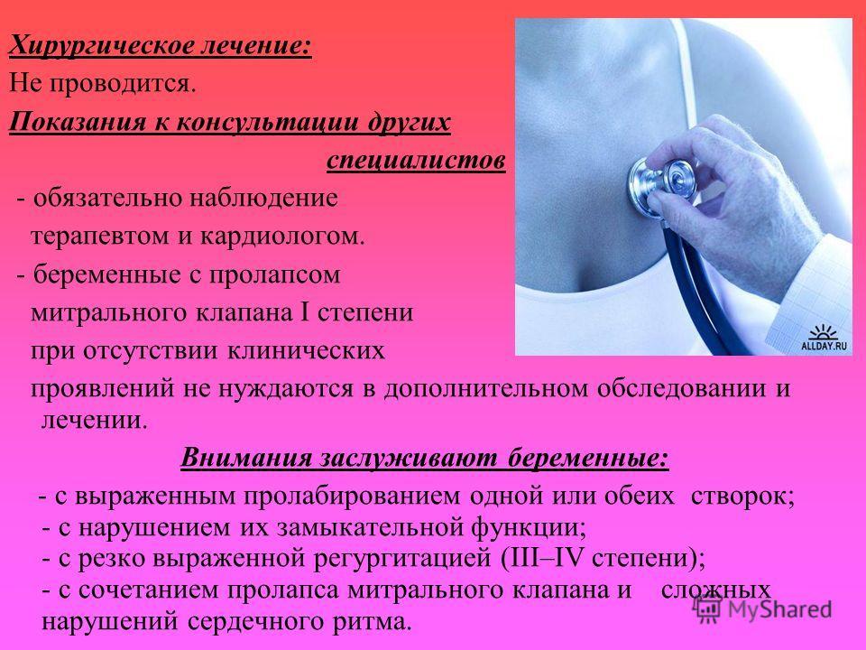 Хирургическое лечение: Не проводится. Показания к консультации других специалистов - обязательно наблюдение терапевтом и кардиологом. - беременные с пролапсом митрального клапана I степени при отсутствии клинических проявлений не нуждаются в дополнит