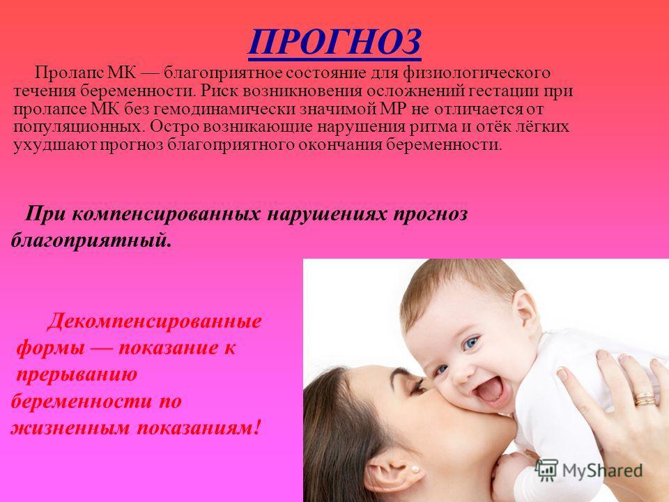 ПРОГНОЗ Пролапс МК благоприятное состояние для физиологического течения беременности. Риск возникновения осложнений гестации при пролапсе МК без гемодинамически значимой МР не отличается от популяционных. Остро возникающие нарушения ритма и отёк лёгк