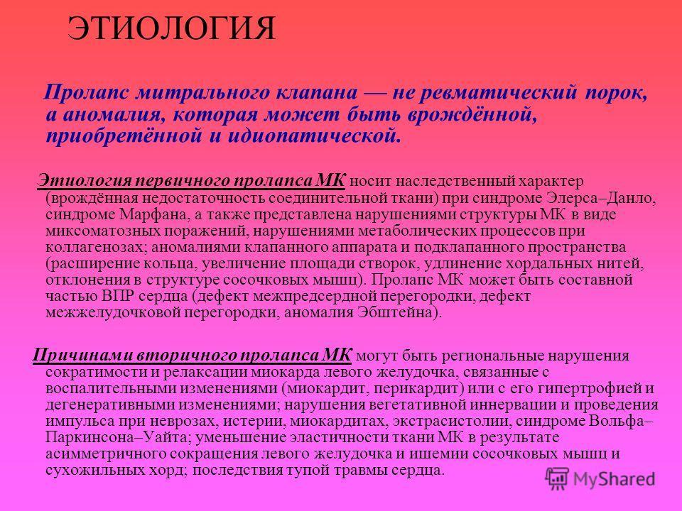 ЭТИОЛОГИЯ Пролапс митрального клапана не ревматический порок, а аномалия, которая может быть врождённой, приобретённой и идиопатической. Этиология первичного пролапса МК носит наследственный характер (врождённая недостаточность соединительной ткани)