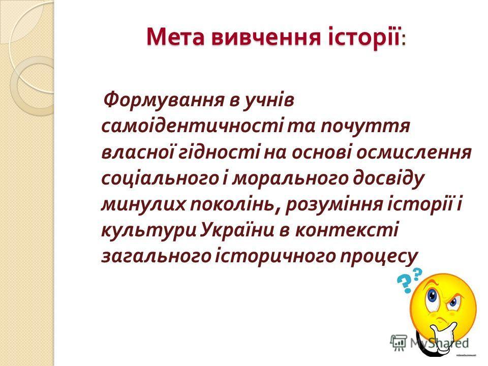 Мета вивчення історії : Формування в учнів самоідентичності та почуття власної гідності на основі осмислення соціального і морального досвіду минулих поколінь, розуміння історії і культури України в контексті загального історичного процесу