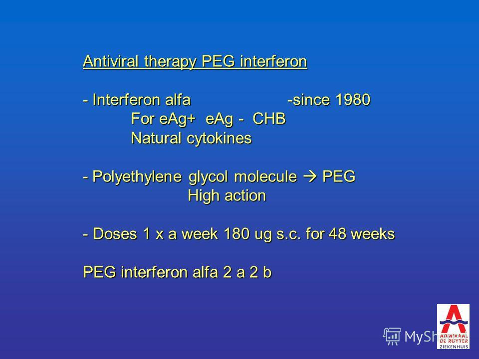 Antiviral therapy PEG interferon - Interferon alfa -since 1980 For eAg+ eAg - CHB Natural cytokines - Polyethylene glycol molecule PEG High action High action - Doses 1 x a week 180 ug s.c. for 48 weeks PEG interferon alfa 2 a 2 b