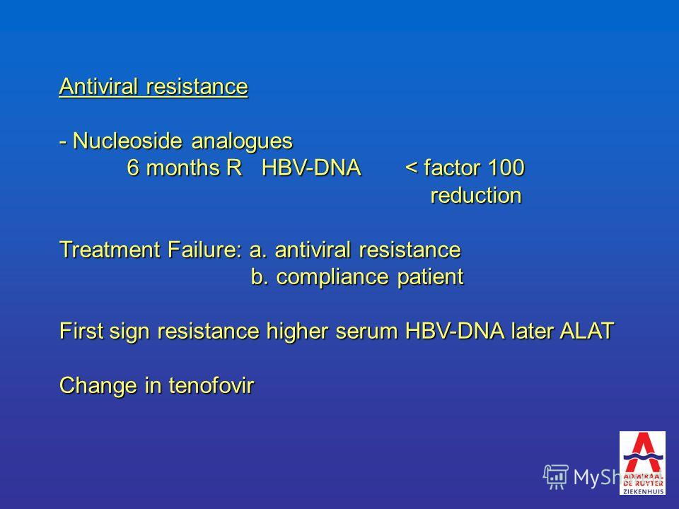 Antiviral resistance - Nucleoside analogues 6 months R HBV-DNA < factor 100 reduction reduction Treatment Failure: a. antiviral resistance b. compliance patient b. compliance patient First sign resistance higher serum HBV-DNA later ALAT Change in ten
