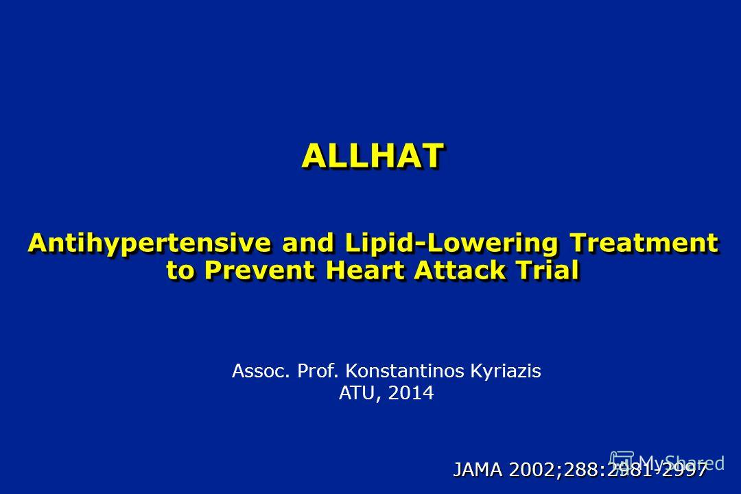 ALLHAT Antihypertensive and Lipid-Lowering Treatment to Prevent Heart Attack Trial JAMA 2002;288:2981-2997 Assoc. Prof. Konstantinos Kyriazis ATU, 2014