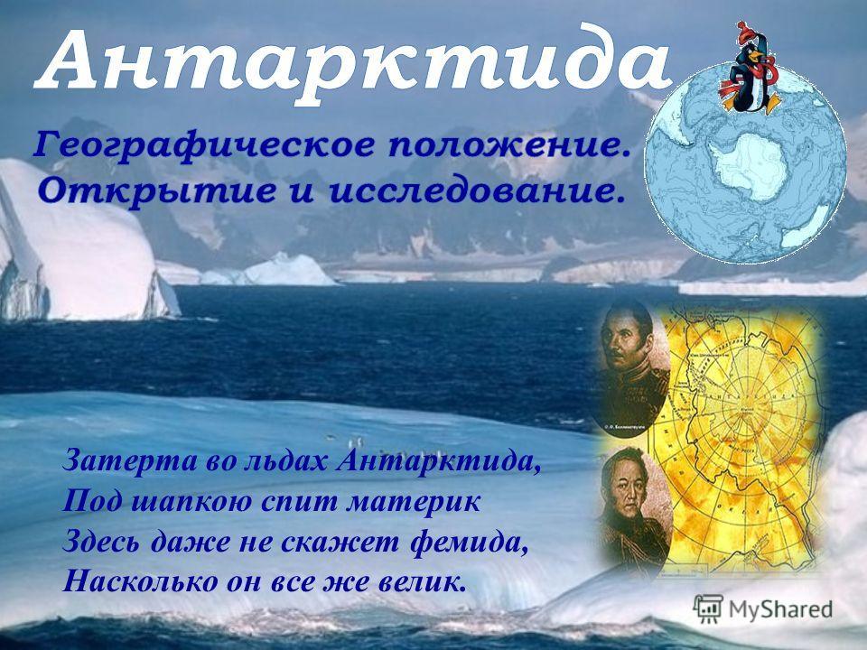 Затерта во льдах Антарктида, Под шапкою спит материк Здесь даже не скажет фемида, Насколько он все же велик.