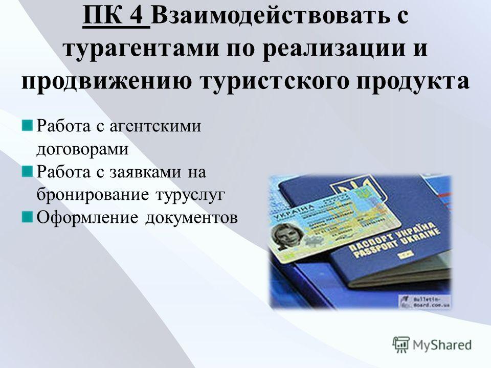 ПК 4 ПК 4 Взаимодействовать с турагентами по реализации и продвижению туристского продукта Работа с агентскими договорами Работа с заявками на бронирование туруслуг Оформление документов