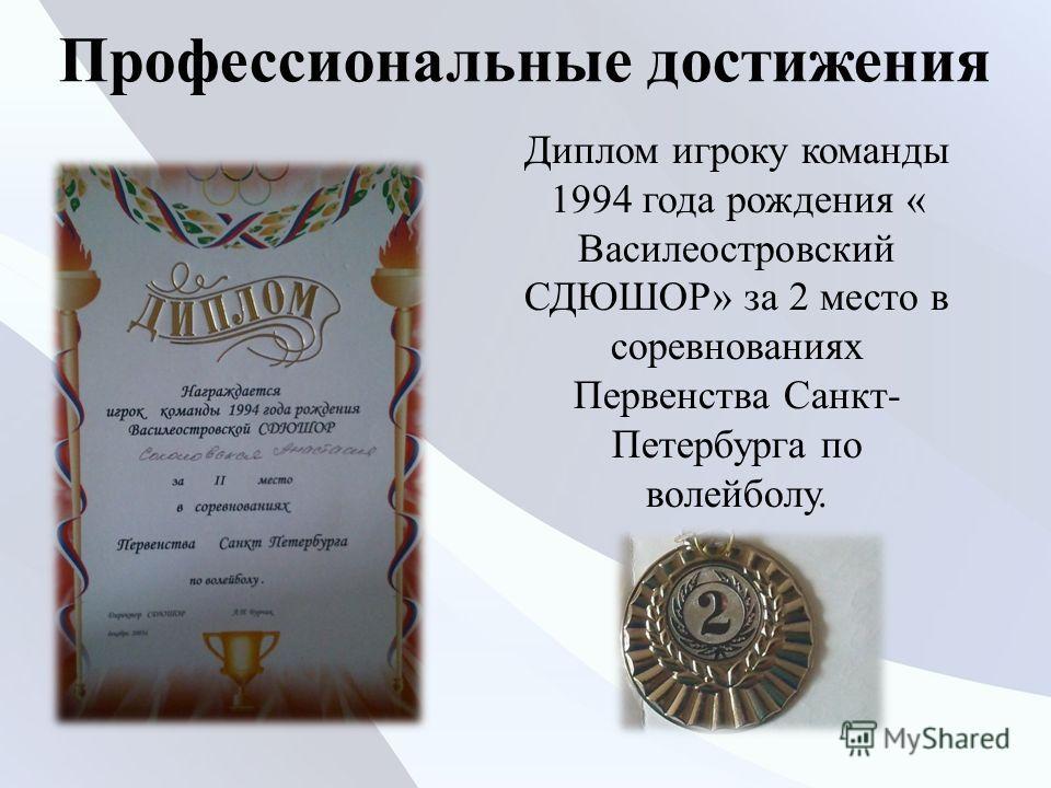 Профессиональные достижения Диплом игроку команды 1994 года рождения « Василеостровский СДЮШОР» за 2 место в соревнованиях Первенства Санкт- Петербурга по волейболу.