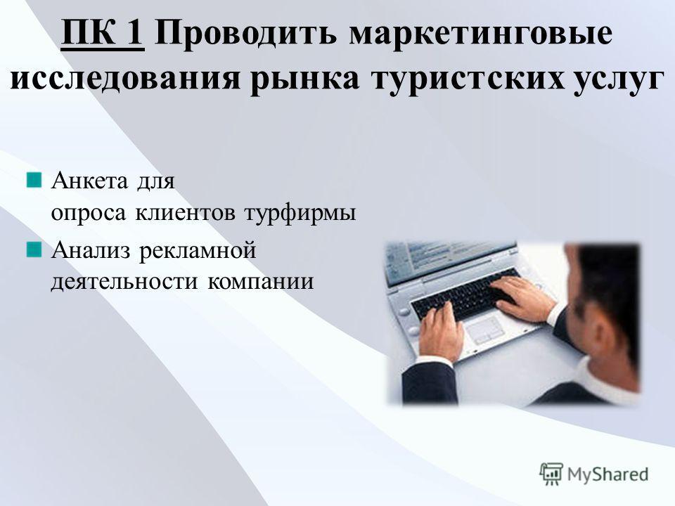 ПК 1ПК 1 Проводить маркетинговые исследования рынка туристских услуг Анкета для опроса клиентов турфирмы Анализ рекламной деятельности компании