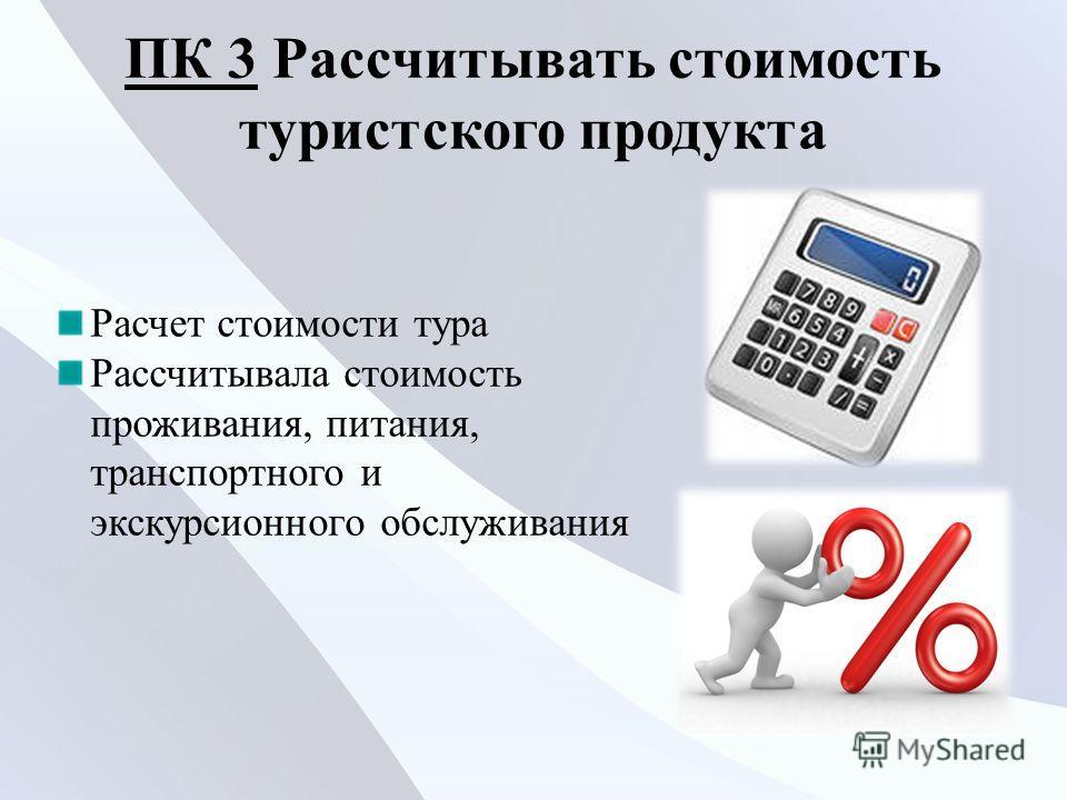 ПК 3ПК 3 Рассчитывать стоимость туристского продукта Расчет стоимости тура Рассчитывала стоимость проживания, питания, транспортного и экскурсионного обслуживания