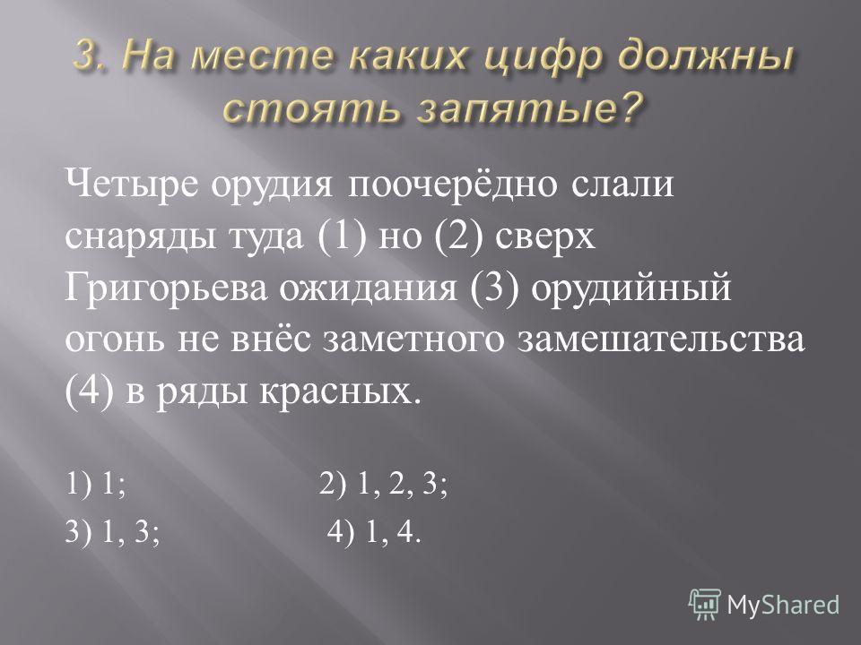 Четыре орудия поочерёдно слали снаряды туда (1) но (2) сверх Григорьева ожидания (3) орудийный огонь не внёс заметного замешательства (4) в ряды красных. 1) 1; 2) 1, 2, 3; 3) 1, 3; 4) 1, 4.