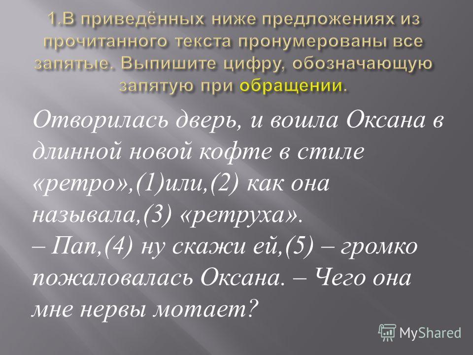 Отворилась дверь, и вошла Оксана в длинной новой кофте в стиле « ретро »,(1) или,(2) как она называла,(3) « ретруха ». – Пап,(4) ну скажи ей,(5) – громко пожаловалась Оксана. – Чего она мне нервы мотает ?