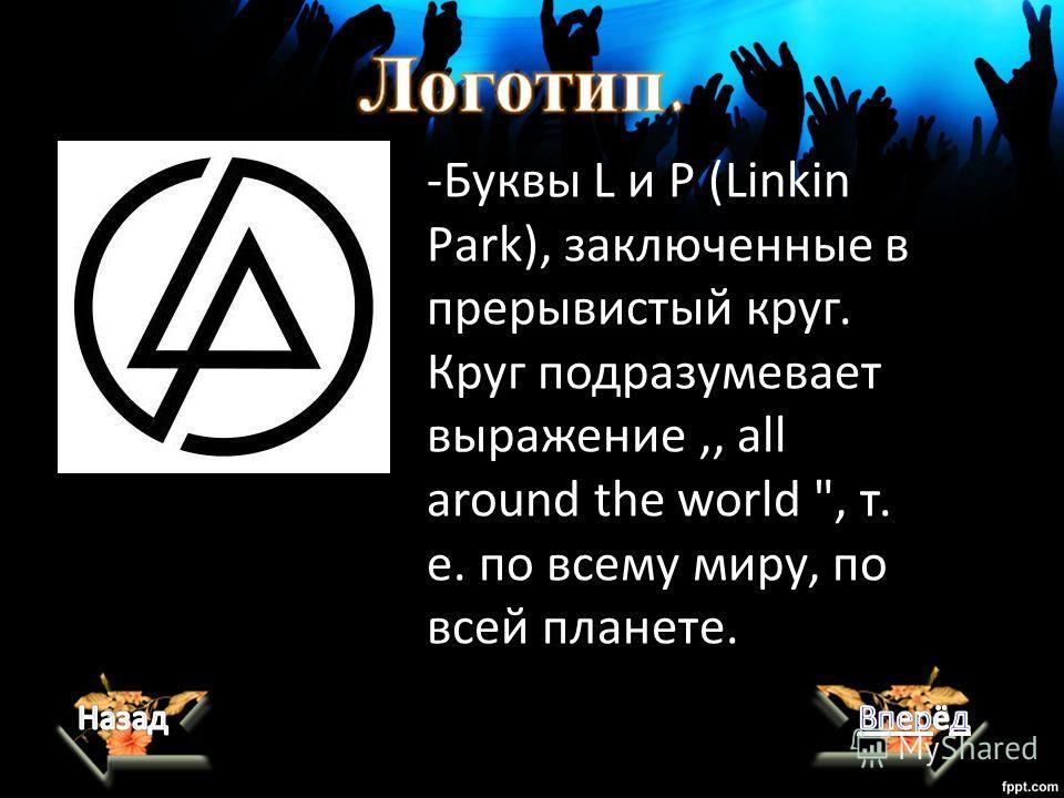 -Буквы L и P (Linkin Рark), заключенные в прерывистый круг. Круг подразумевает выражение,, all around the world , т. е. по всему миру, по всей планете.