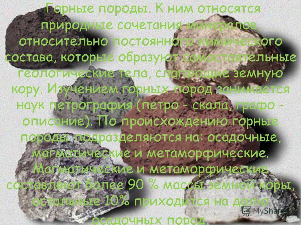 Горные породы. К ним относятся природные сочетания минералов, относительно постоянного химического состава, которые образуют самостоятельные геологические тела, слагающие земную кору. Изучением горных пород занимается наук петрография (петро - скала,