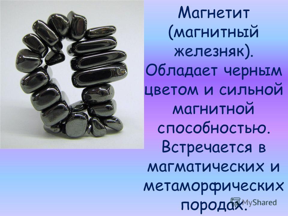 Магнетит (магнитный железняк). Обладает черным цветом и сильной магнитной способностью. Встречается в магматических и метаморфических породах.