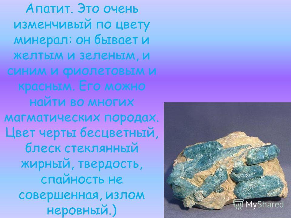 Апатит. Это очень изменчивый по цвету минерал: он бывает и желтым и зеленым, и синим и фиолетовым и красным. Его можно найти во многих магматических породах. Цвет черты бесцветный, блеск стеклянный жирный, твердость, спайность не совершенная, излом н