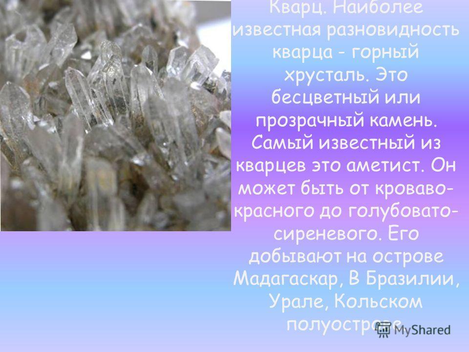 Кварц. Наиболее известная разновидность кварца - горный хрусталь. Это бесцветный или прозрачный камень. Самый известный из кварцев это аметист. Он может быть от кроваво- красного до голубовато- сиреневого. Его добывают на острове Мадагаскар, В Бразил