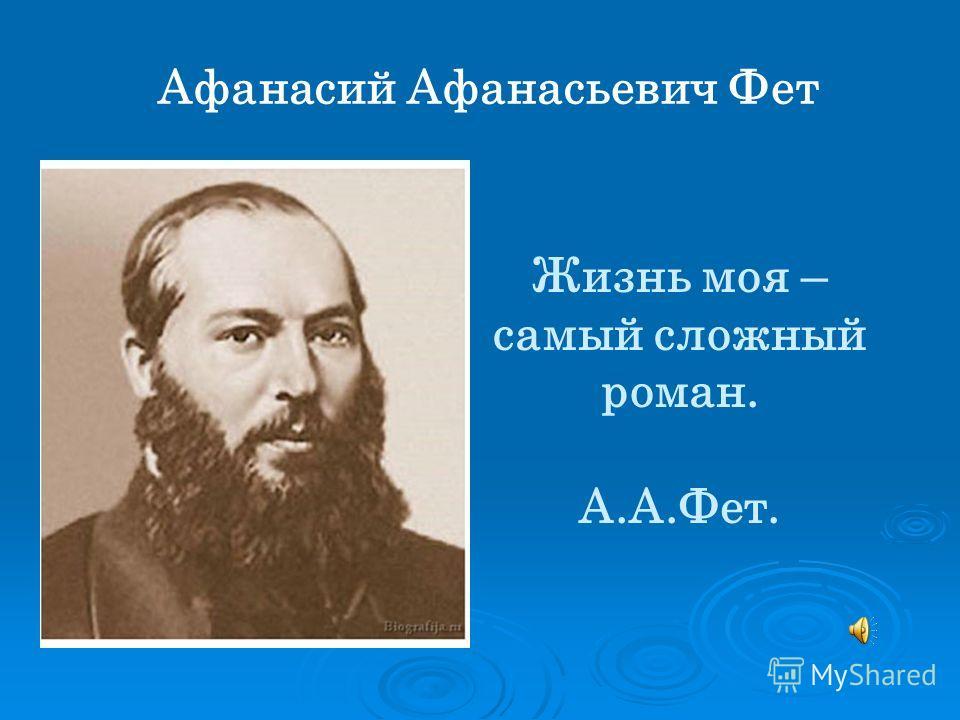 Афанасий Афанасьевич Фет Жизнь моя – самый сложный роман. А.А.Фет.