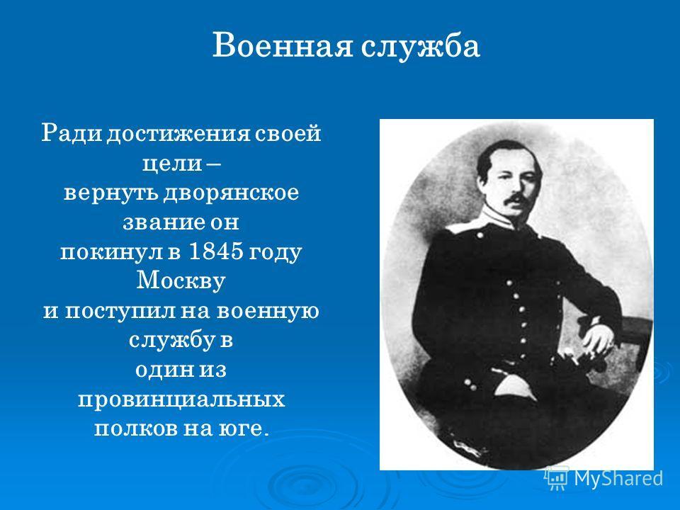 Военная служба Ради достижения своей цели – вернуть дворянское звание он покинул в 1845 году Москву и поступил на военную службу в один из провинциальных полков на юге.