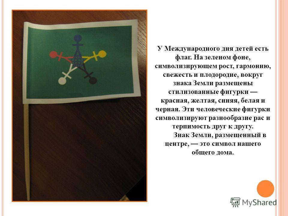 У Международного дня детей есть флаг. На зеленом фоне, символизирующем рост, гармонию, свежесть и плодородие, вокруг знака Земли размещены стилизованные фигурки красная, желтая, синяя, белая и черная. Эти человеческие фигурки символизируют разнообраз