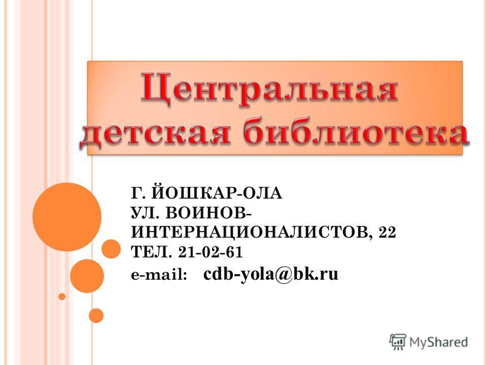 Г. ЙОШКАР-ОЛА УЛ. ВОИНОВ- ИНТЕРНАЦИОНАЛИСТОВ, 22 ТЕЛ. 21-02-61 e-mail: cdb-yola@bk.ru