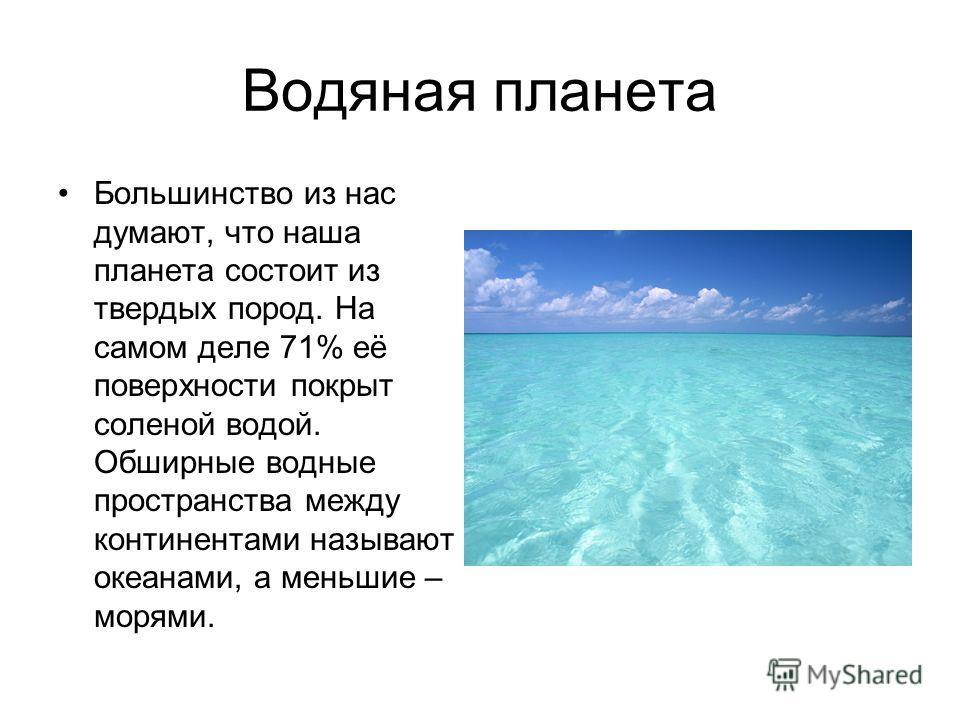 Водяная планета Большинство из нас думают, что наша планета состоит из твердых пород. На самом деле 71% её поверхности покрыт соленой водой. Обширные водные пространства между континентами называют океанами, а меньшие – морями.