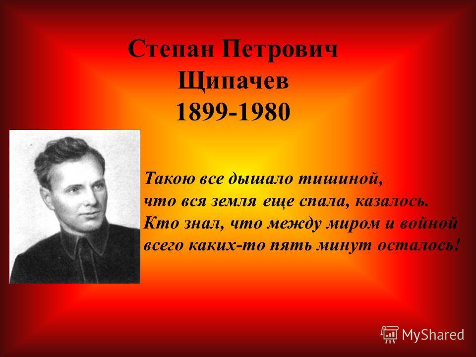 Степан Петрович Щипачев 1899-1980 Такою все дышало тишиной, что вся земля еще спала, казалось. Кто знал, что между миром и войной всего каких-то пять минут осталось!