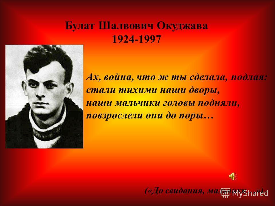 Булат Шалвович Окуджава 1924-1997 Ах, война, что ж ты сделала, подлая: стали тихими наши дворы, наши мальчики головы подняли, повзрослели они до поры… («До свидания, мальчики…»)