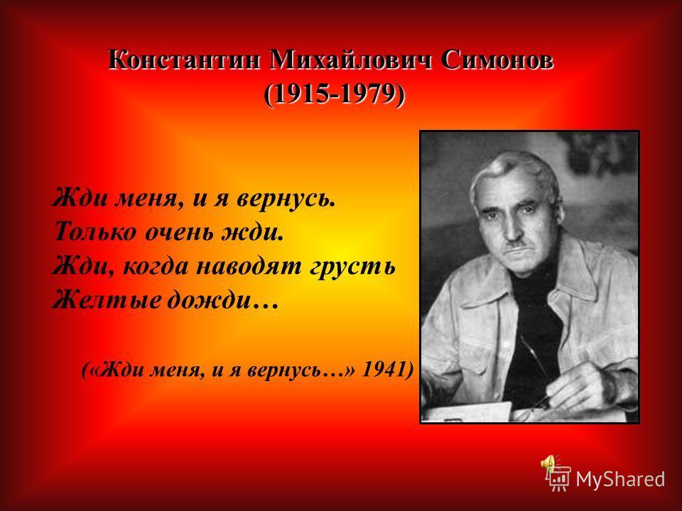 Константин Михайлович Симонов (1915-1979) (1915-1979) Жди меня, и я вернусь. Только очень жди. Жди, когда наводят грусть Желтые дожди… («Жди меня, и я вернусь…» 1941)