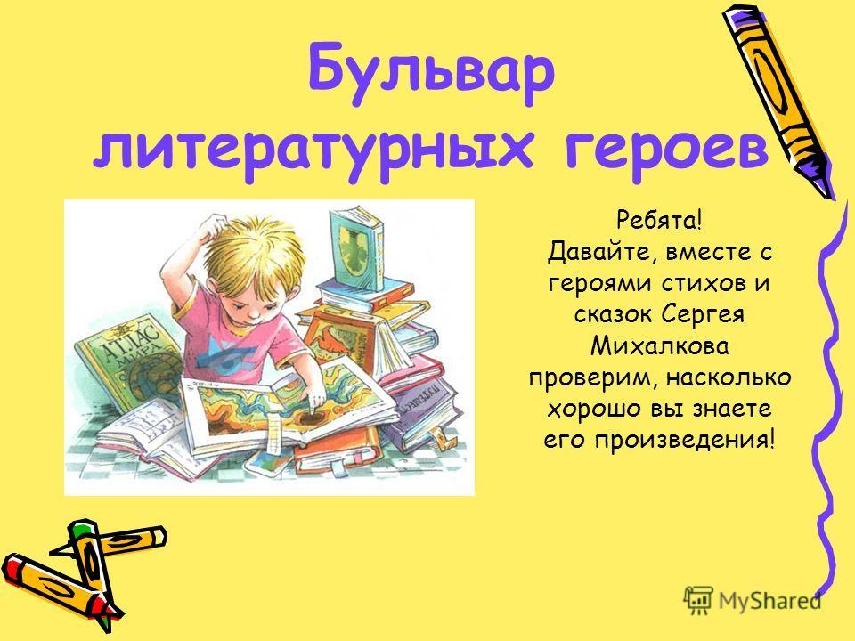 Бульвар литературных героев Ребята! Давайте, вместе с героями стихов и сказок Сергея Михалкова проверим, насколько хорошо вы знаете его произведения!