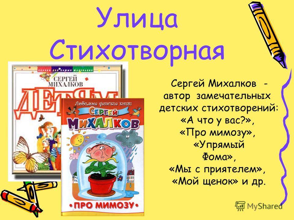 Улица Стихотворная Сергей Михалков - автор замечательных детских стихотворений: «А что у вас?», «Про мимозу», «Упрямый Фома», «Мы с приятелем», «Мой щенок» и др.
