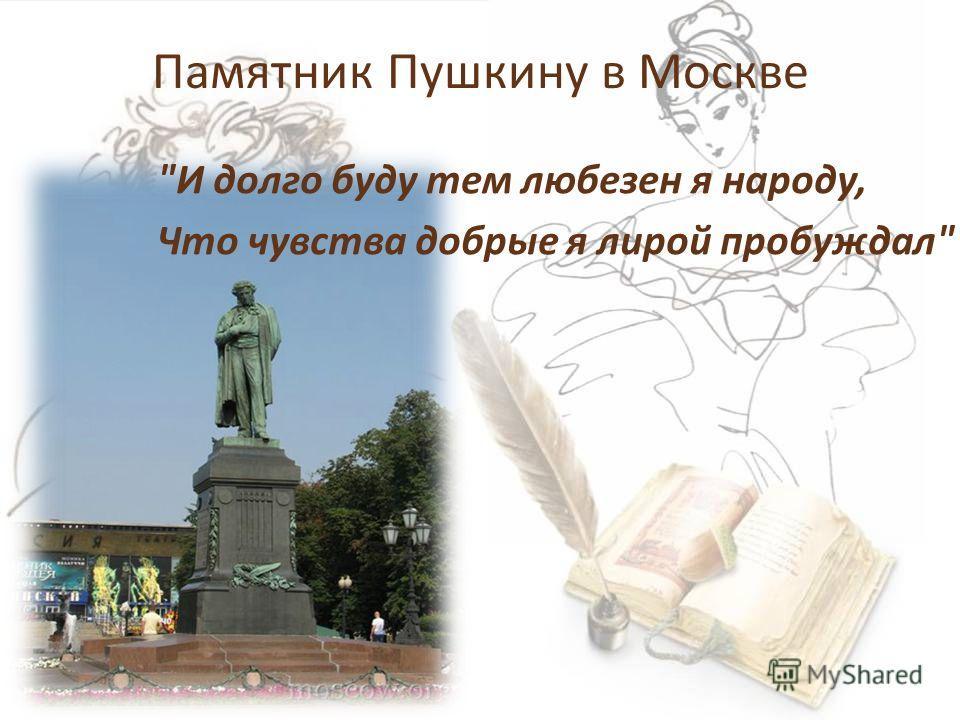 Памятник Пушкину в Москве И долго буду тем любезен я народу, Что чувства добрые я лирой пробуждал