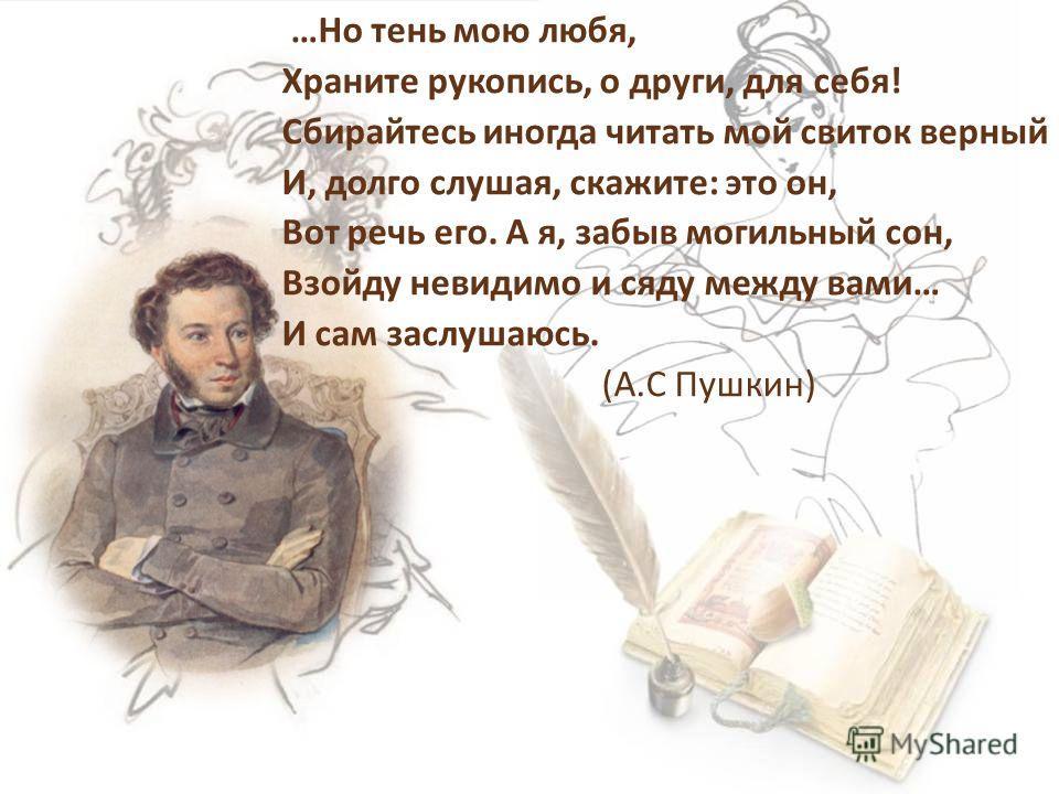 …Но тень мою любя, Храните рукопись, о други, для себя! Сбирайтесь иногда читать мой свиток верный И, долго слушая, скажите: это он, Вот речь его. А я, забыв могильный сон, Взойду невидимо и сяду между вами… И сам заслушаюсь. (А.С Пушкин)