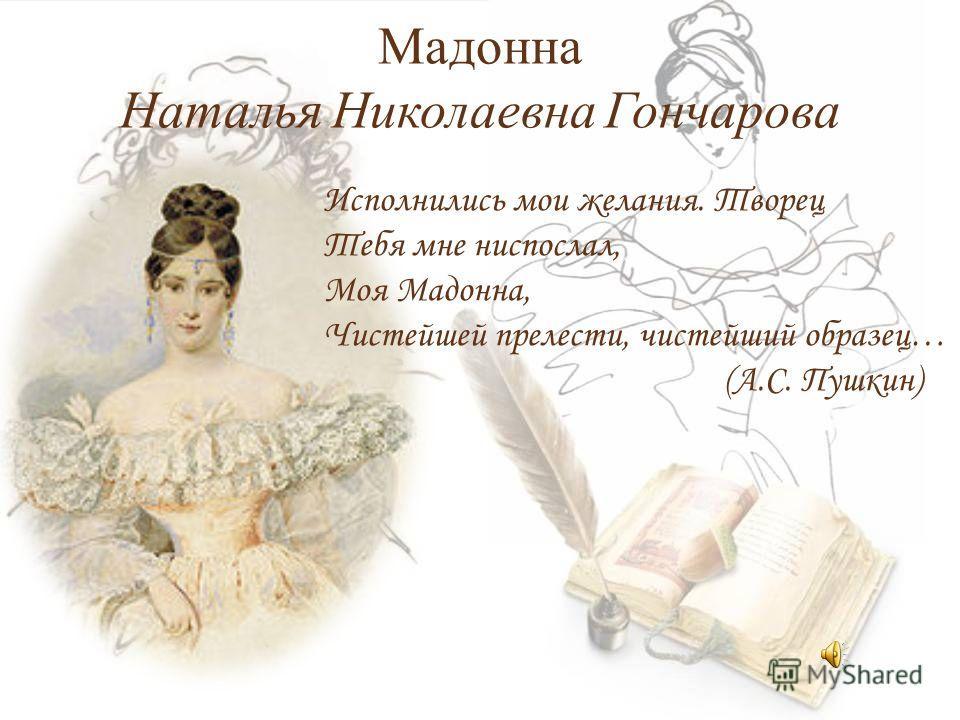 Мадонна Наталья Николаевна Гончарова Исполнились мои желания. Творец Тебя мне ниспослал, Моя Мадонна, Чистейшей прелести, чистейший образец… (А.С. Пушкин)