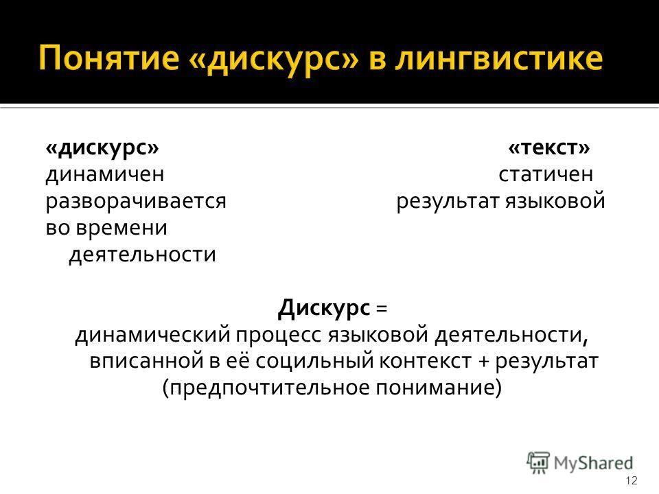 «дискурс» «текст» динамиченстатичен разворачивается результат языковой во времени деятельности Дискурс = динамический процесс языковой деятельности, вписанной в её социльный контекст + результат (предпочтительное понимание) 12