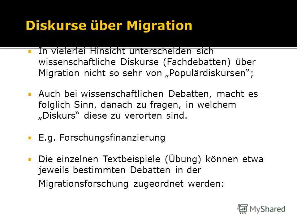 In vielerlei Hinsicht unterscheiden sich wissenschaftliche Diskurse (Fachdebatten) über Migration nicht so sehr von Populärdiskursen; Auch bei wissenschaftlichen Debatten, macht es folglich Sinn, danach zu fragen, in welchem Diskurs diese zu verorten