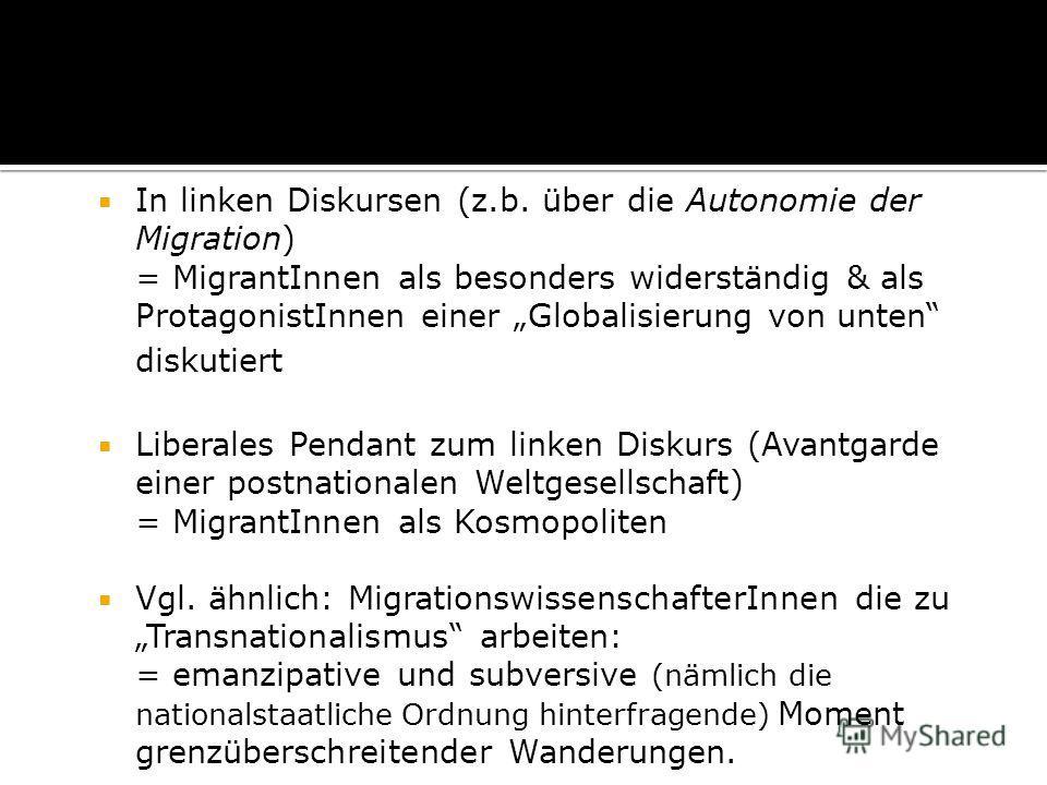 In linken Diskursen (z.b. über die Autonomie der Migration) = MigrantInnen als besonders widerständig & als ProtagonistInnen einer Globalisierung von unten diskutiert Liberales Pendant zum linken Diskurs (Avantgarde einer postnationalen Weltgesellsch