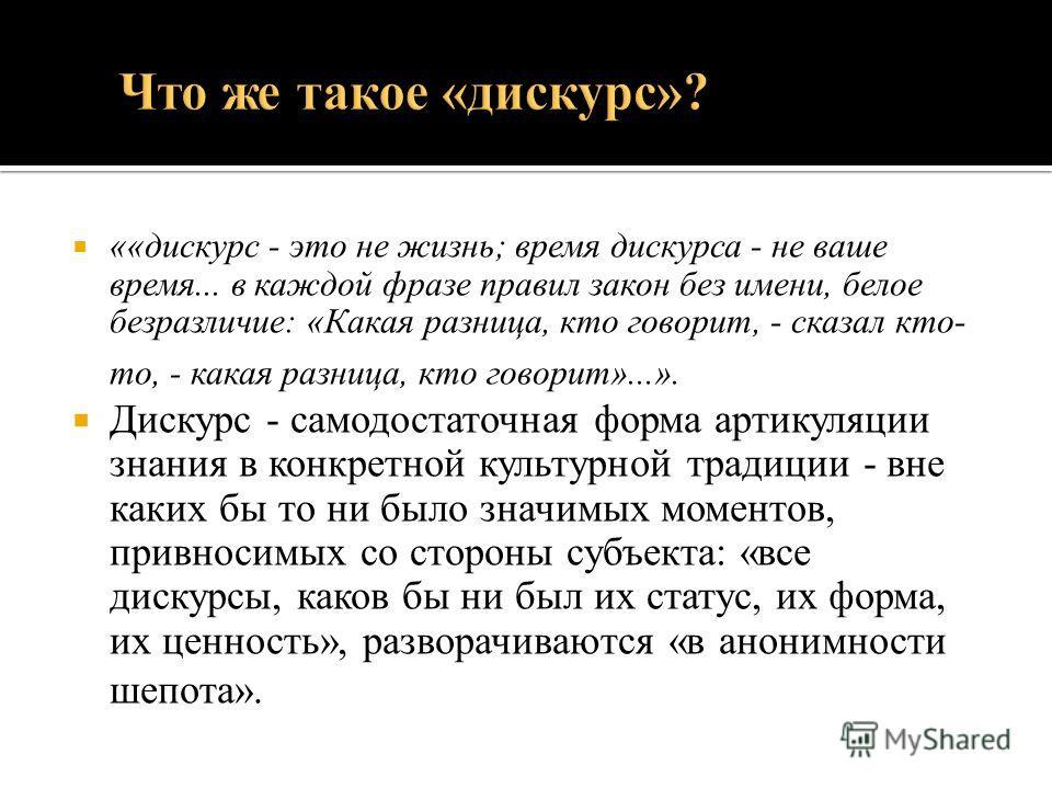 ««дискурс - это не жизнь; время дискурса - не ваше время... в каждой фразе правил закон без имени, белое безразличие: «Какая разница, кто говорит, - сказал кто- то, - какая разница, кто говорит»...». Дискурс - самодостаточная форма артикуляции знания