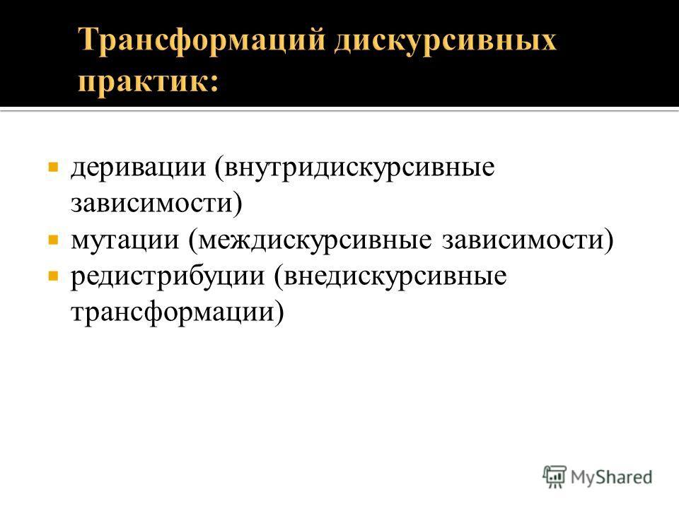 деривации (внутридискурсивные зависимости) мутации (междискурсивные зависимости) редистрибуции (внедискурсивные трансформации)