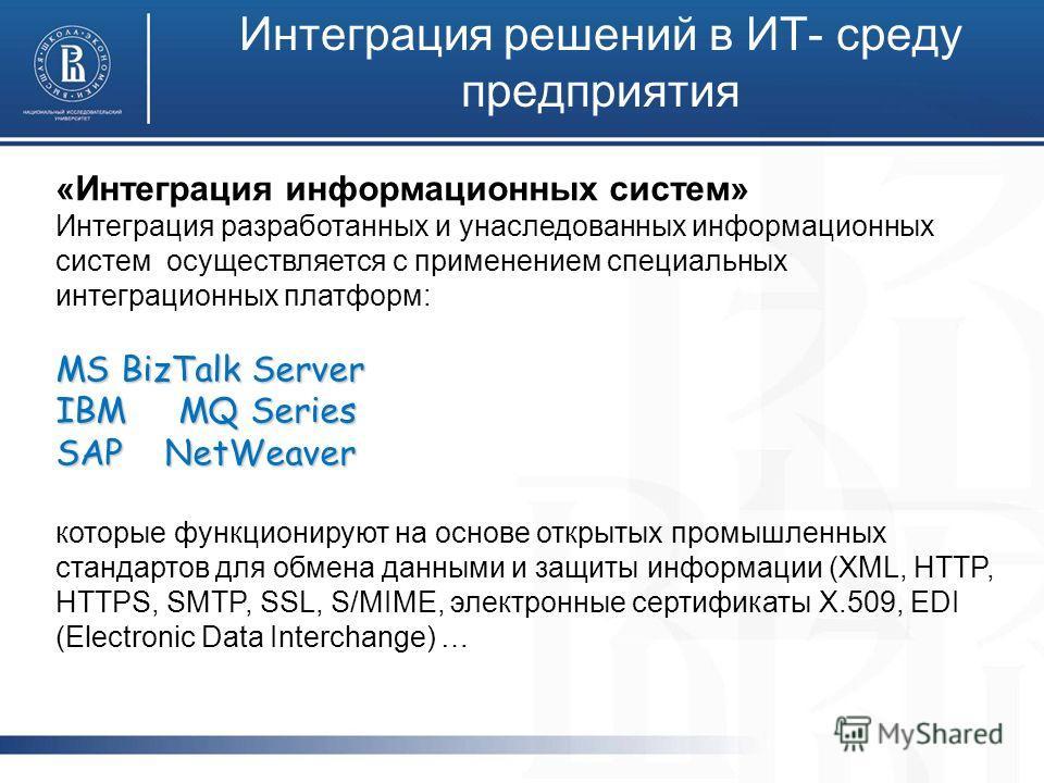 Интеграция решений в ИТ- среду предприятия «Интеграция информационных систем» Интеграция разработанных и унаследованных информационных систем осуществляется с применением специальных интеграционных платформ: MS BizTalk Server IBM MQ Series SAP NetWea