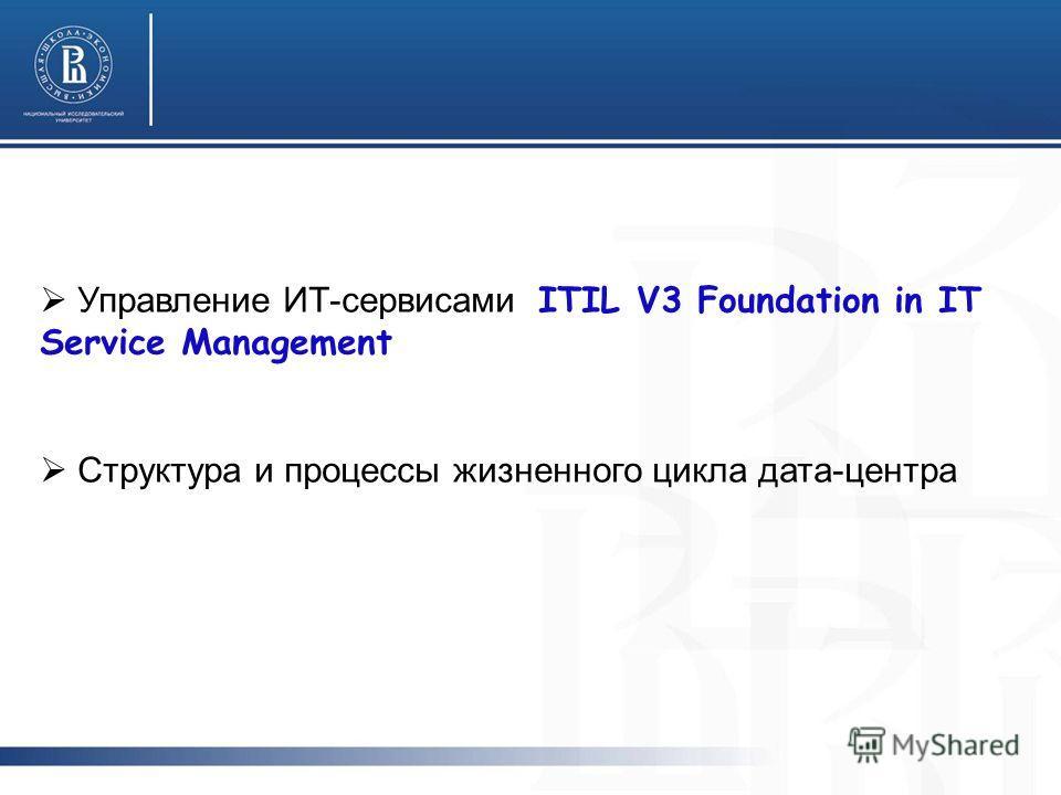 Управление ИТ-сервисами ITIL V3 Foundation in IT Service Management Структура и процессы жизненного цикла дата-центра