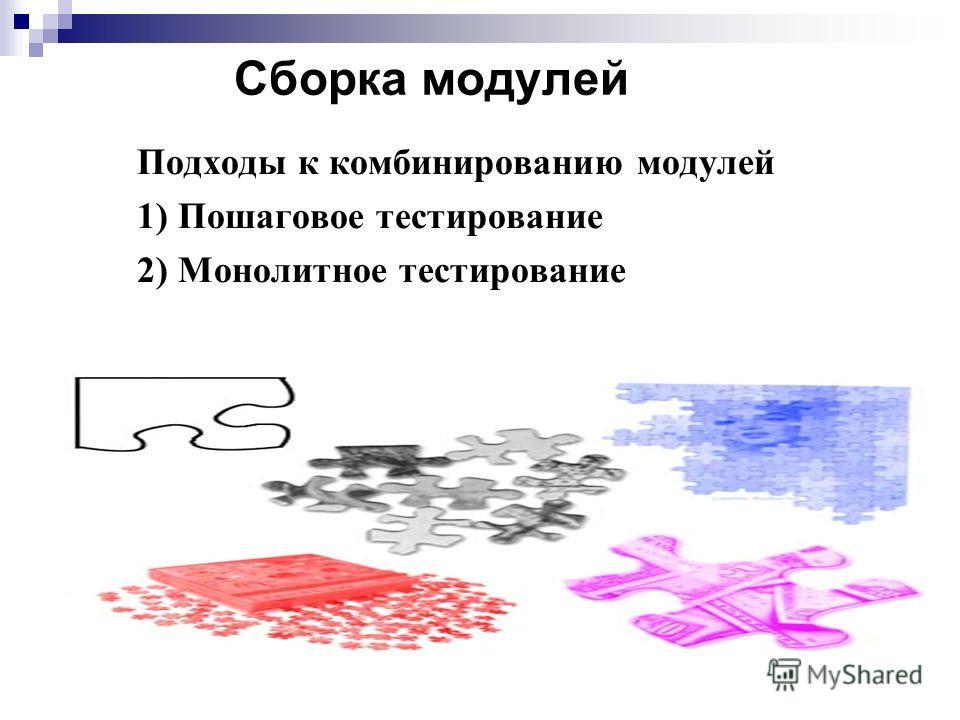 Сборка модулей Подходы к комбинированию модулей 1) Пошаговое тестирование 2) Монолитное тестирование