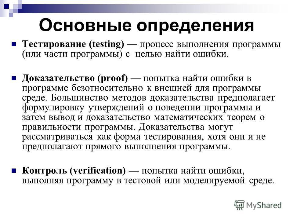 Основные определения Тестирование (testing) процесс выполнения программы (или части программы) с целью найти ошибки. Доказательство (proof) попытка найти ошибки в программе безотносительно к внешней для программы среде. Большинство методов доказатель