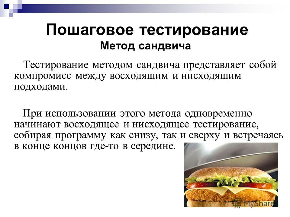 Пошаговое тестирование Метод сандвича Тестирование методом сандвича представляет собой компромисс между восходящим и нисходящим подходами. При использовании этого метода одновременно начинают восходящее и нисходящее тестирование, собирая программу ка