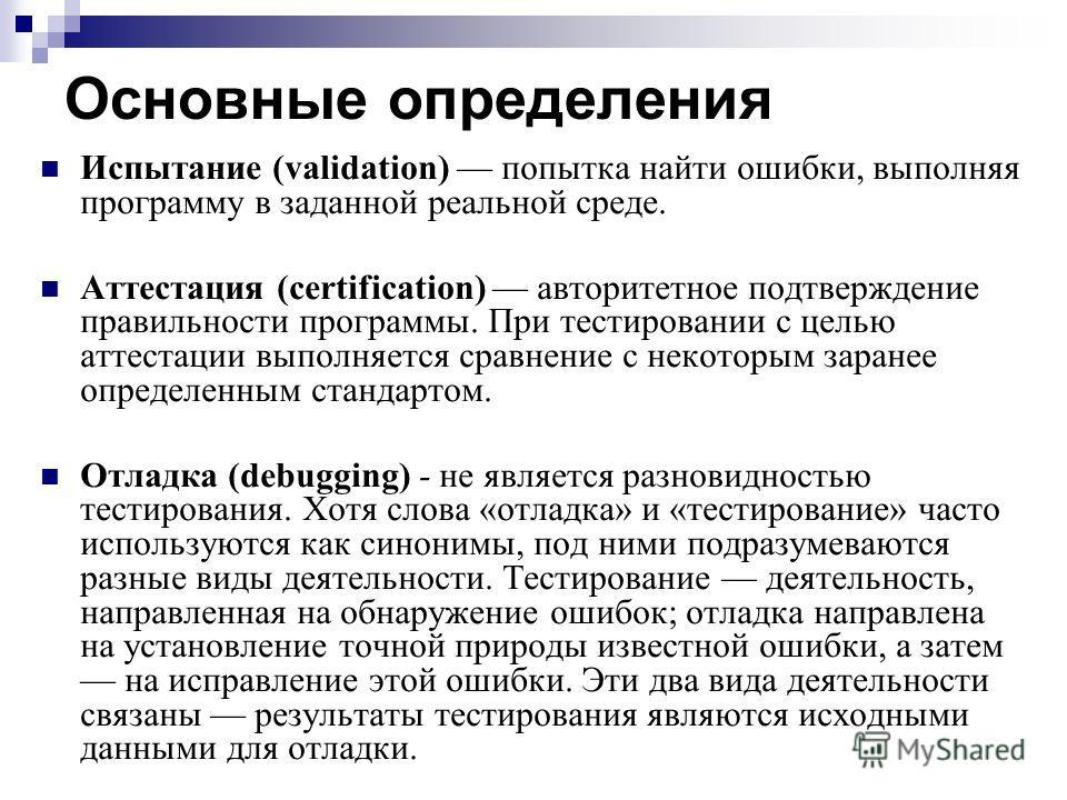 Основные определения Испытание (validation) попытка найти ошибки, выполняя программу в заданной реальной среде. Аттестация (certification) авторитетное подтверждение правильности программы. При тестировании с целью аттестации выполняется сравнение с