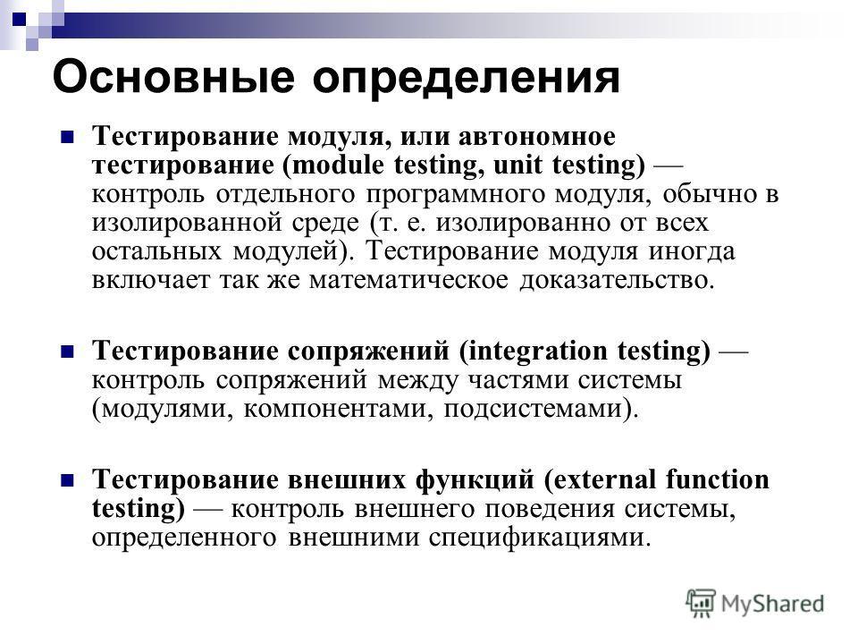Основные определения Тестирование модуля, или автономное тестирование (module testing, unit testing) контроль отдельного программного модуля, обычно в изолированной среде (т. е. изолированно от всех остальных модулей). Тестирование модуля иногда вклю