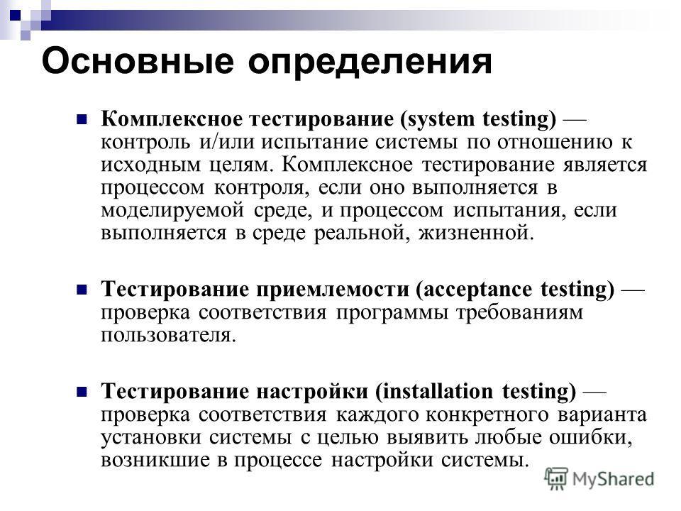 Основные определения Комплексное тестирование (system testing) контроль и/или испытание системы по отношению к исходным целям. Комплексное тестирование является процессом контроля, если оно выполняется в моделируемой среде, и процессом испытания, есл