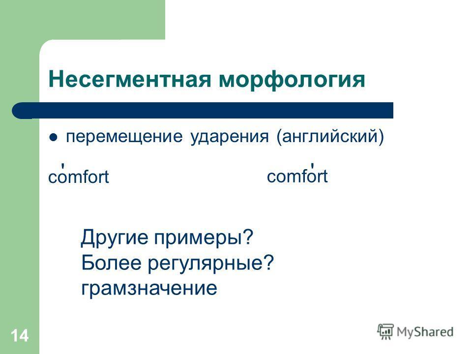 14 Несегментная морфология перемещение ударения (английский) comfort ' ' Другие примеры? Более регулярные? грамзначение