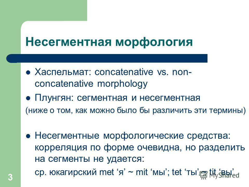 3 Несегментная морфология Хаспельмат: concatenative vs. non- concatenative morphology Плунгян: сегментная и несегментная (ниже о том, как можно было бы различить эти термины) Несегментные морфологические средства: корреляция по форме очевидна, но раз