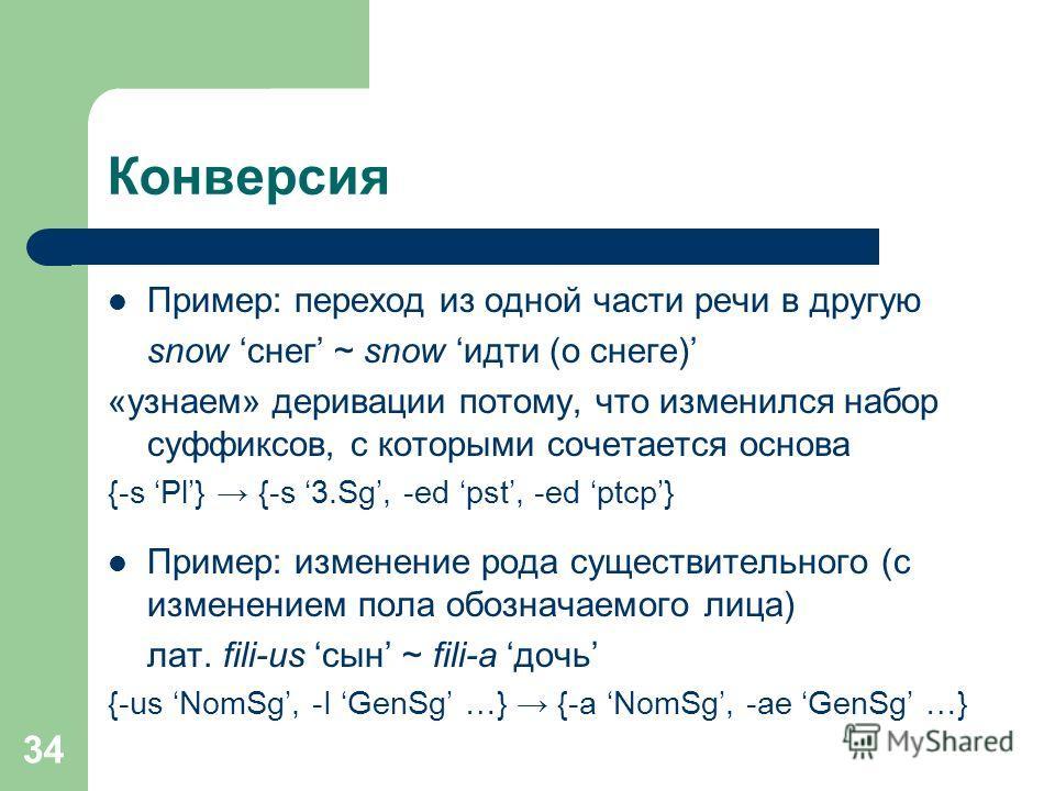 34 Конверсия Пример: переход из одной части речи в другую snow снег ~ snow идти (о снеге) «узнаем» деривации потому, что изменился набор суффиксов, с которыми сочетается основа {-s Pl} {-s 3.Sg, -ed pst, -ed ptcp} Пример: изменение рода существительн